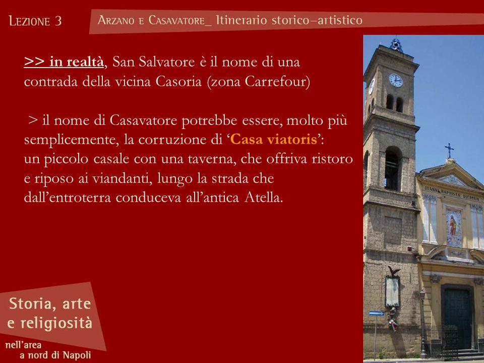 >> in realtà, San Salvatore è il nome di una contrada della vicina Casoria (zona Carrefour)