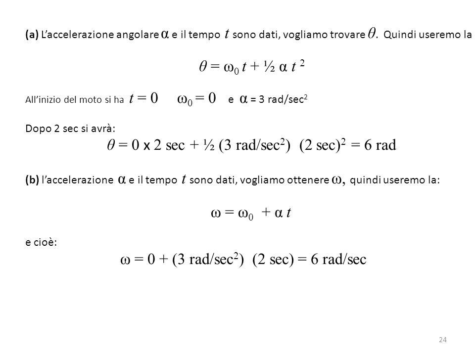 ω = 0 + (3 rad/sec2) (2 sec) = 6 rad/sec