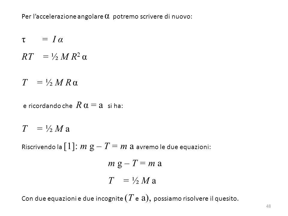 τ = I α RT = ½ M R2 α T = ½ M R α T = ½ M a m g – T = m a