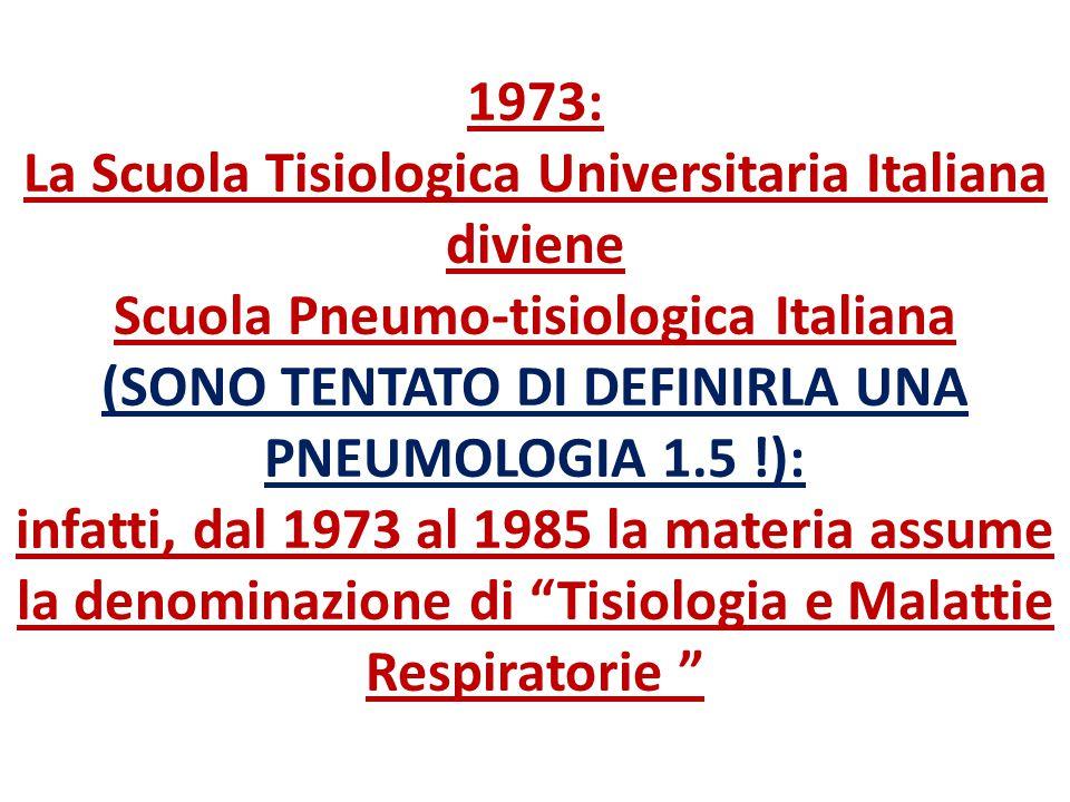 1973: La Scuola Tisiologica Universitaria Italiana diviene Scuola Pneumo-tisiologica Italiana (SONO TENTATO DI DEFINIRLA UNA PNEUMOLOGIA 1.5 !): infatti, dal 1973 al 1985 la materia assume la denominazione di Tisiologia e Malattie Respiratorie