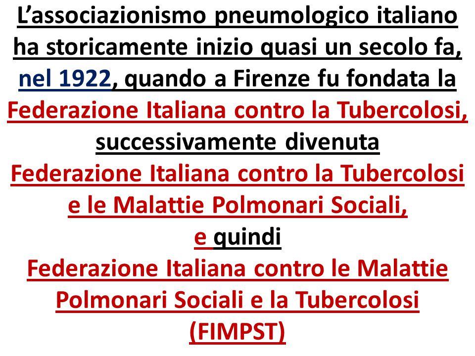 L'associazionismo pneumologico italiano ha storicamente inizio quasi un secolo fa, nel 1922, quando a Firenze fu fondata la Federazione Italiana contro la Tubercolosi, successivamente divenuta Federazione Italiana contro la Tubercolosi e le Malattie Polmonari Sociali, e quindi Federazione Italiana contro le Malattie Polmonari Sociali e la Tubercolosi (FIMPST)