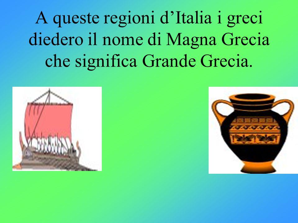A queste regioni d'Italia i greci diedero il nome di Magna Grecia che significa Grande Grecia.