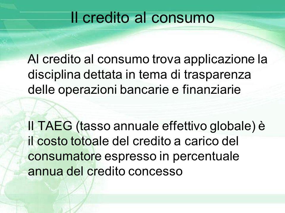 Il credito al consumo Al credito al consumo trova applicazione la disciplina dettata in tema di trasparenza delle operazioni bancarie e finanziarie.
