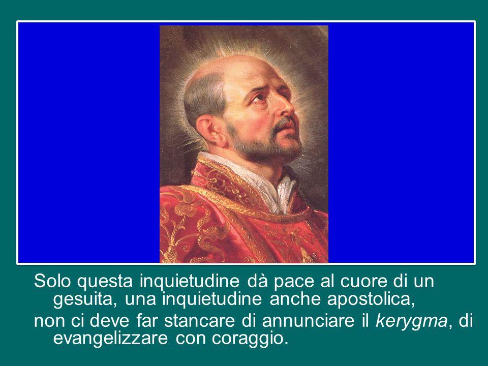 Solo questa inquietudine dà pace al cuore di un gesuita, una inquietudine anche apostolica, non ci deve far stancare di annunciare il kerygma, di evangelizzare con coraggio.