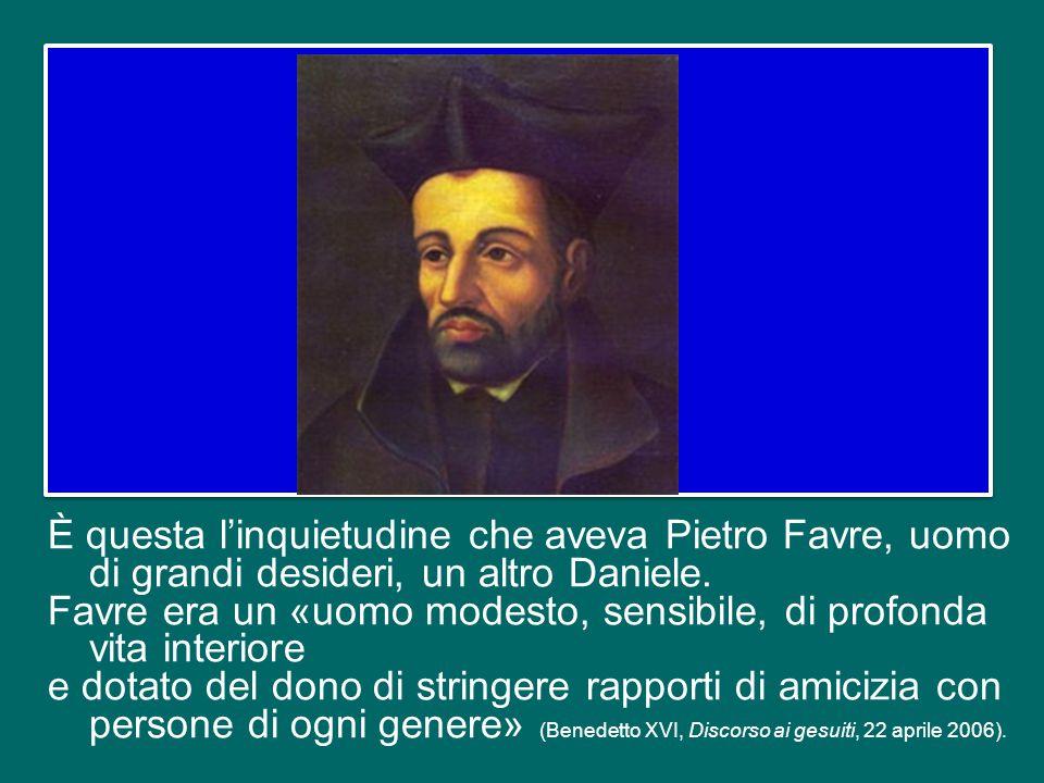 È questa l'inquietudine che aveva Pietro Favre, uomo di grandi desideri, un altro Daniele.