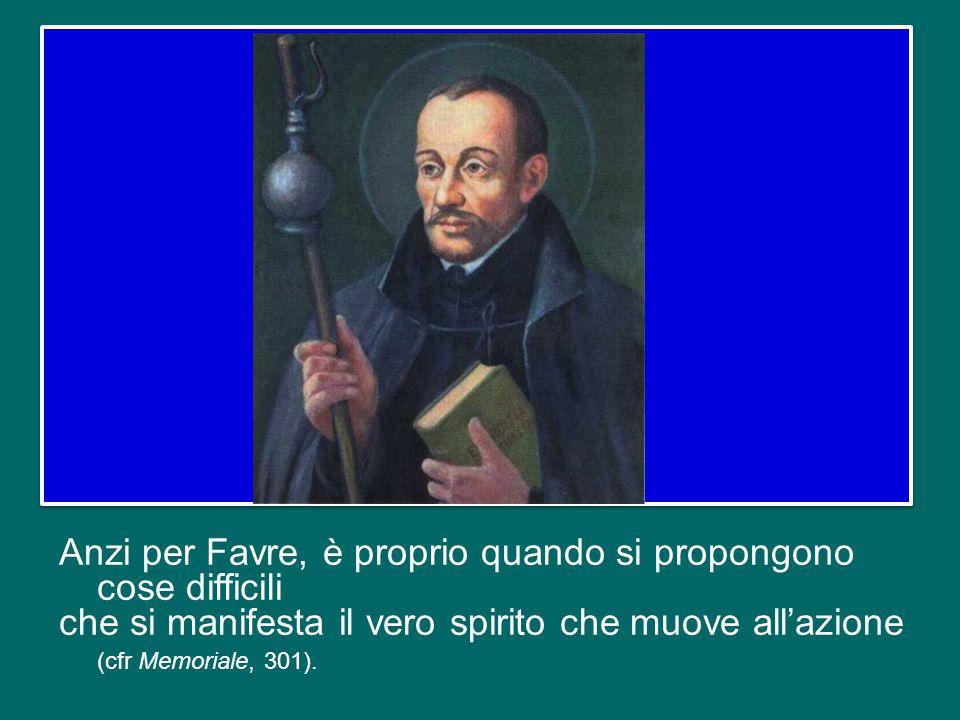 Anzi per Favre, è proprio quando si propongono cose difficili che si manifesta il vero spirito che muove all'azione (cfr Memoriale, 301).