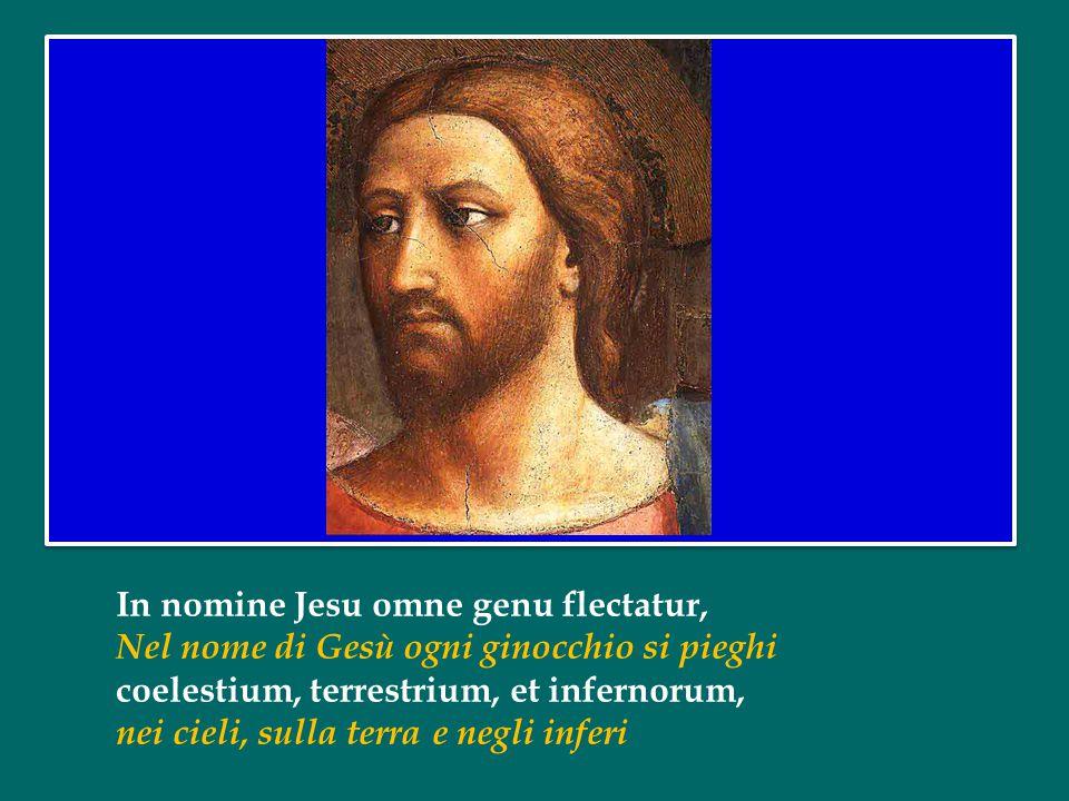In nomine Jesu omne genu flectatur, Nel nome di Gesù ogni ginocchio si pieghi coelestium, terrestrium, et infernorum, nei cieli, sulla terra e negli inferi