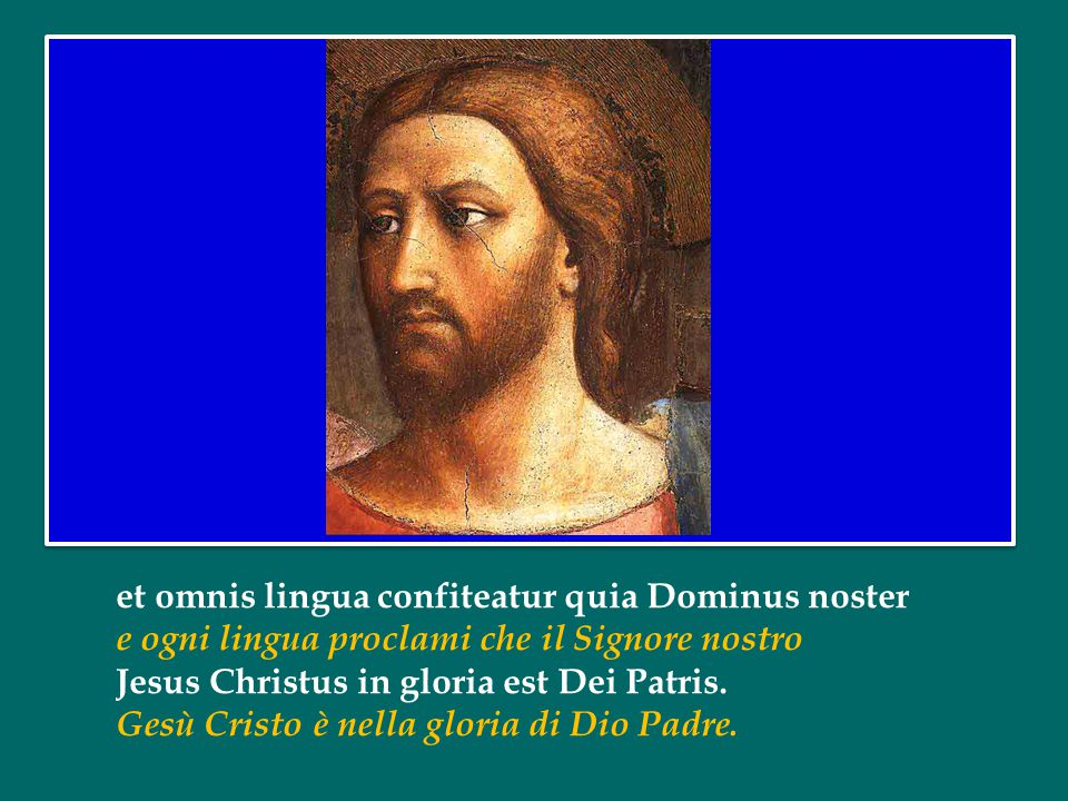 et omnis lingua confiteatur quia Dominus noster e ogni lingua proclami che il Signore nostro Jesus Christus in gloria est Dei Patris.