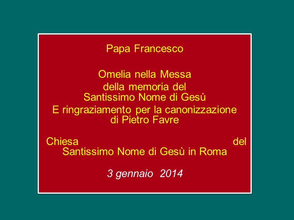 Papa Francesco Omelia nella Messa della memoria del Santissimo Nome di Gesù E ringraziamento per la canonizzazione di Pietro Favre Chiesa del Santissimo Nome di Gesù in Roma 3 gennaio 2014