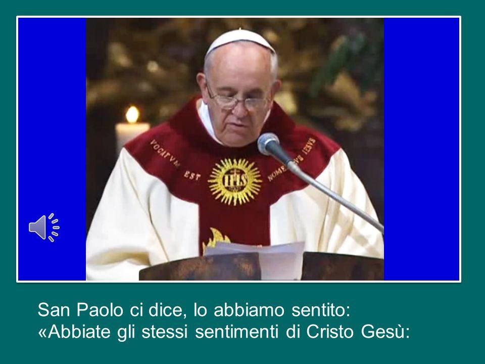San Paolo ci dice, lo abbiamo sentito: «Abbiate gli stessi sentimenti di Cristo Gesù:
