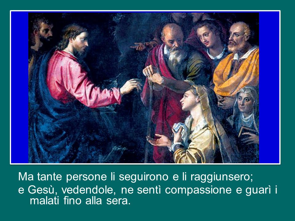 Ma tante persone li seguirono e li raggiunsero; e Gesù, vedendole, ne sentì compassione e guarì i malati fino alla sera.