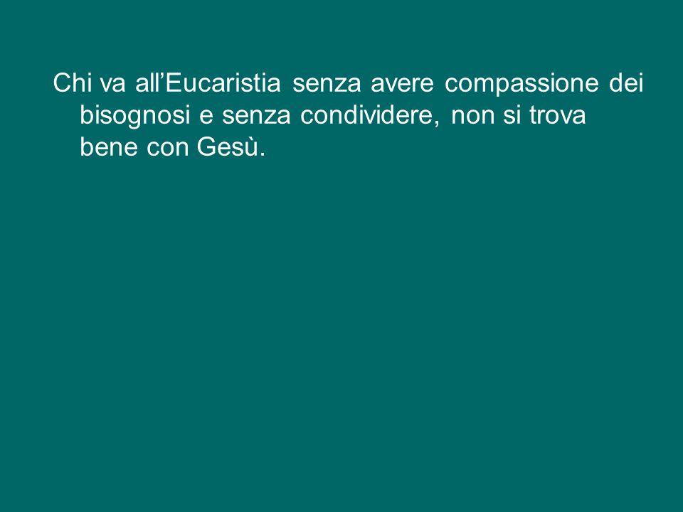 Chi va all'Eucaristia senza avere compassione dei bisognosi e senza condividere, non si trova bene con Gesù.