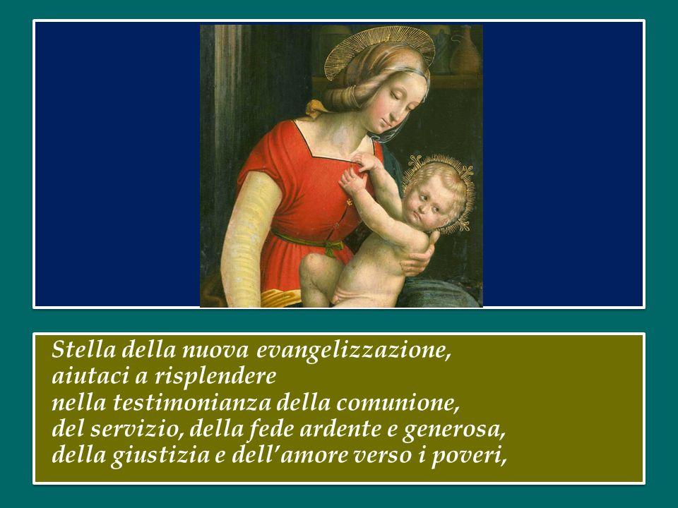 Stella della nuova evangelizzazione, aiutaci a risplendere nella testimonianza della comunione, del servizio, della fede ardente e generosa, della giustizia e dell'amore verso i poveri,