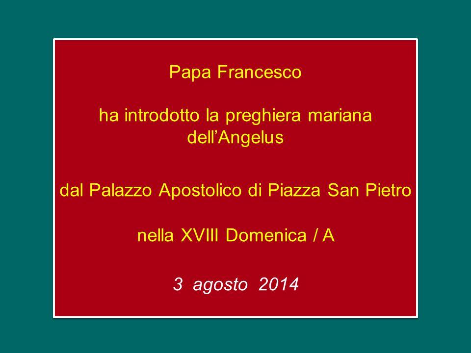 Papa Francesco ha introdotto la preghiera mariana dell'Angelus dal Palazzo Apostolico di Piazza San Pietro nella XVIII Domenica / A 3 agosto 2014