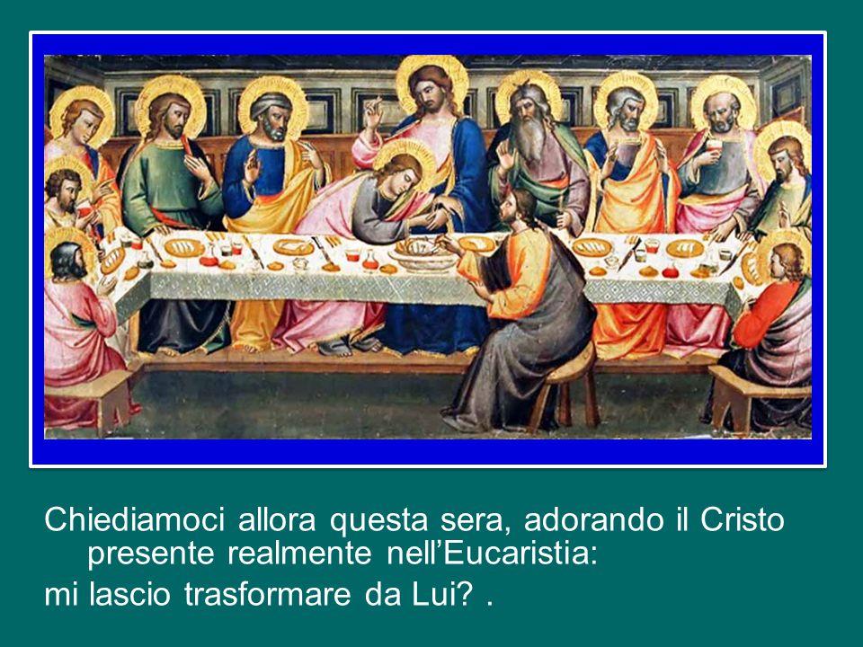 Chiediamoci allora questa sera, adorando il Cristo presente realmente nell'Eucaristia: mi lascio trasformare da Lui .