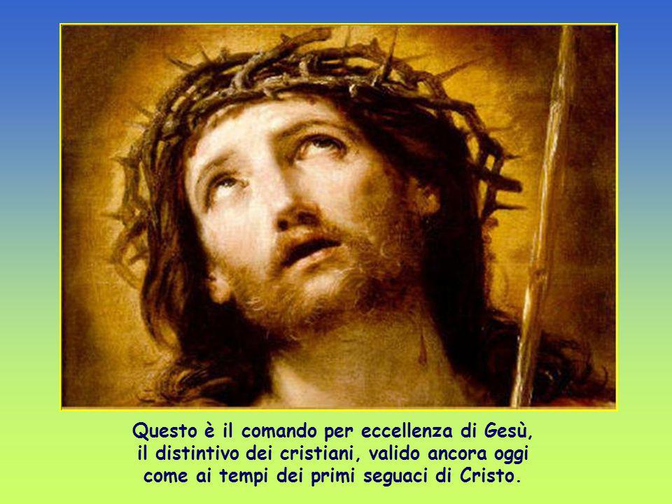 Questo è il comando per eccellenza di Gesù, il distintivo dei cristiani, valido ancora oggi come ai tempi dei primi seguaci di Cristo.