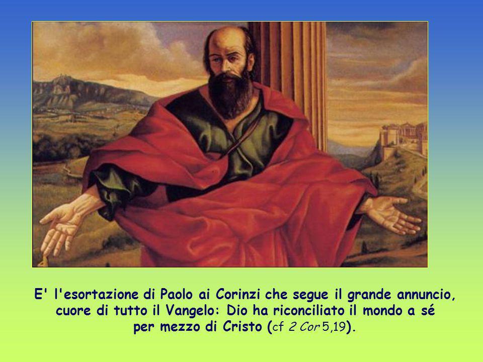E l esortazione di Paolo ai Corinzi che segue il grande annuncio, cuore di tutto il Vangelo: Dio ha riconciliato il mondo a sé per mezzo di Cristo (cf 2 Cor 5,19).