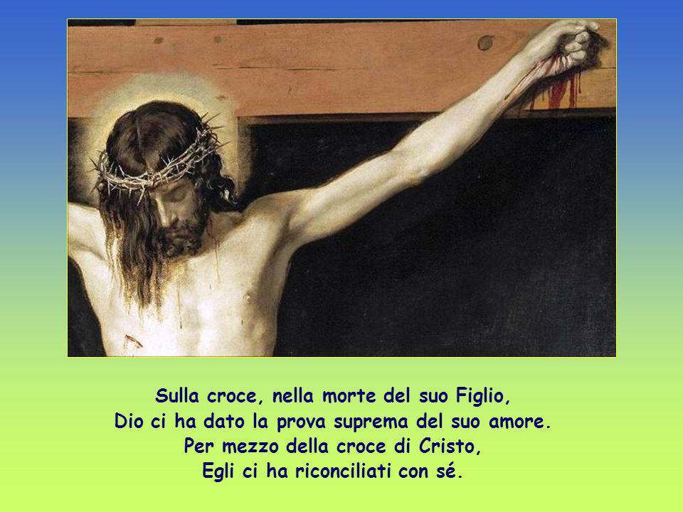 Sulla croce, nella morte del suo Figlio, Dio ci ha dato la prova suprema del suo amore.
