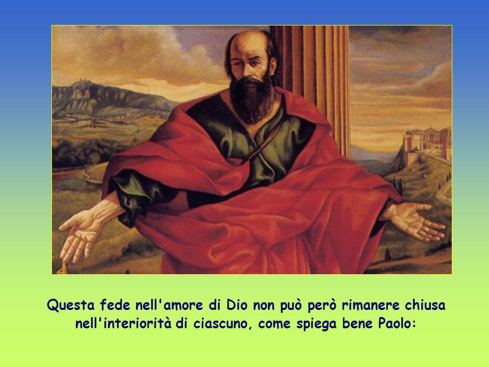 Questa fede nell amore di Dio non può però rimanere chiusa nell interiorità di ciascuno, come spiega bene Paolo: