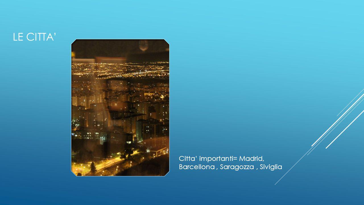 LE CITTA' Citta' importanti= Madrid, Barcellona , Saragozza , Siviglia