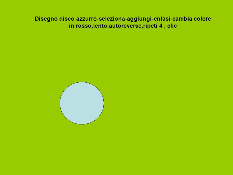 Disegno disco azzurro-seleziona-aggiungi-enfasi-cambia colore in rosso,lento,autoreverse,ripeti 4 , clic