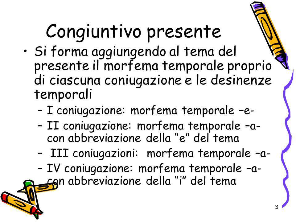 Congiuntivo presente Si forma aggiungendo al tema del presente il morfema temporale proprio di ciascuna coniugazione e le desinenze temporali.