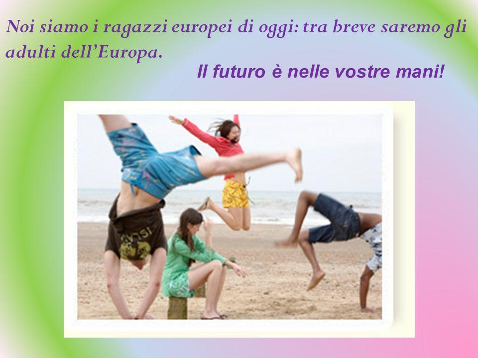Noi siamo i ragazzi europei di oggi: tra breve saremo gli adulti dell'Europa.