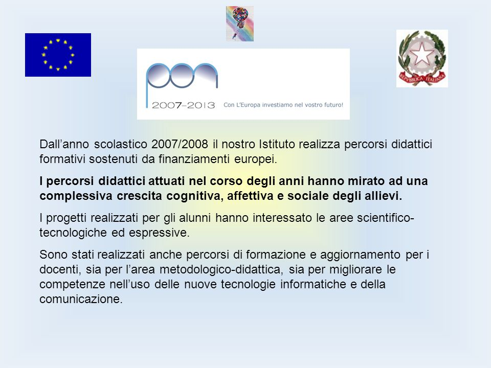 Dall'anno scolastico 2007/2008 il nostro Istituto realizza percorsi didattici formativi sostenuti da finanziamenti europei.