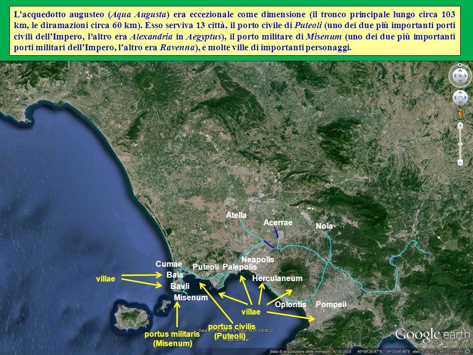 L'acquedotto augusteo (Aqua Augusta) era eccezionale come dimensione (il tronco principale lungo circa 103 km, le diramazioni circa 60 km). Esso serviva 13 città, il porto civile di Puteoli (uno dei due più importanti porti civili dell'Impero, l'altro era Alexandria in Aegyptus), il porto militare di Misenum (uno dei due più importanti porti militari dell'Impero, l'altro era Ravenna), e molte ville di importanti personaggi.