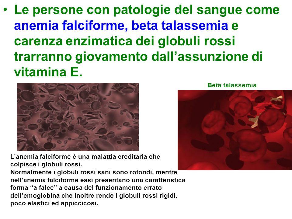 Le persone con patologie del sangue come anemia falciforme, beta talassemia e carenza enzimatica dei globuli rossi trarranno giovamento dall'assunzione di vitamina E.