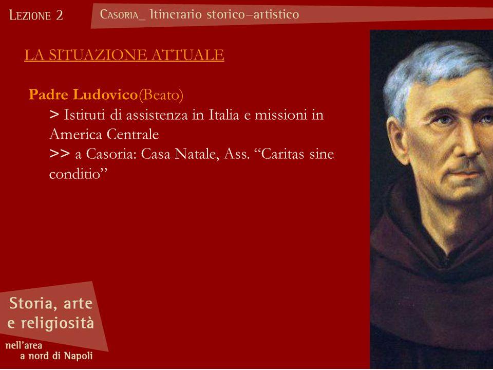 LA SITUAZIONE ATTUALE Padre Ludovico(Beato) > Istituti di assistenza in Italia e missioni in America Centrale.