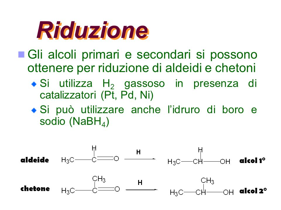 Riduzione Gli alcoli primari e secondari si possono ottenere per riduzione di aldeidi e chetoni.
