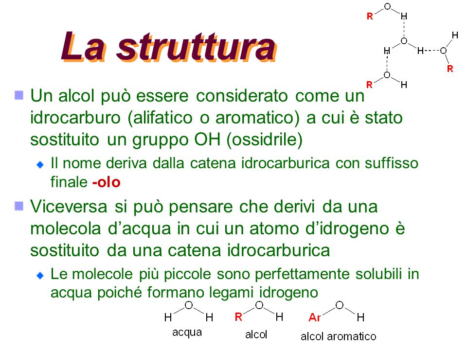 La struttura Un alcol può essere considerato come un idrocarburo (alifatico o aromatico) a cui è stato sostituito un gruppo OH (ossidrile)