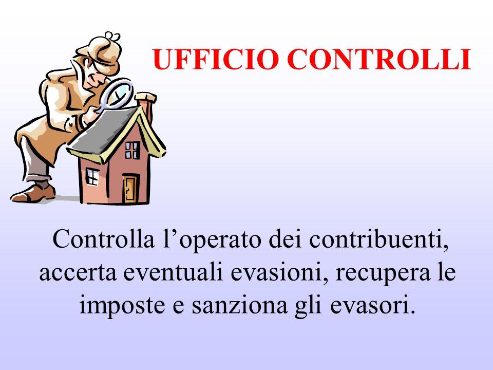 UFFICIO CONTROLLI Controlla l'operato dei contribuenti, accerta eventuali evasioni, recupera le imposte e sanziona gli evasori.
