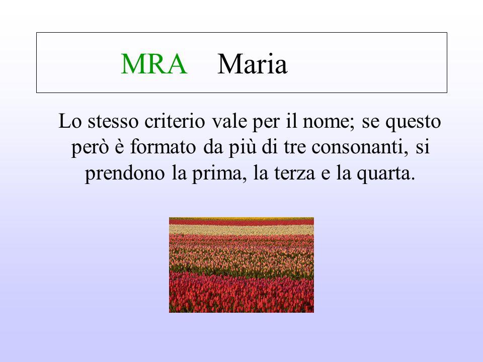 MRA Maria Lo stesso criterio vale per il nome; se questo però è formato da più di tre consonanti, si prendono la prima, la terza e la quarta.