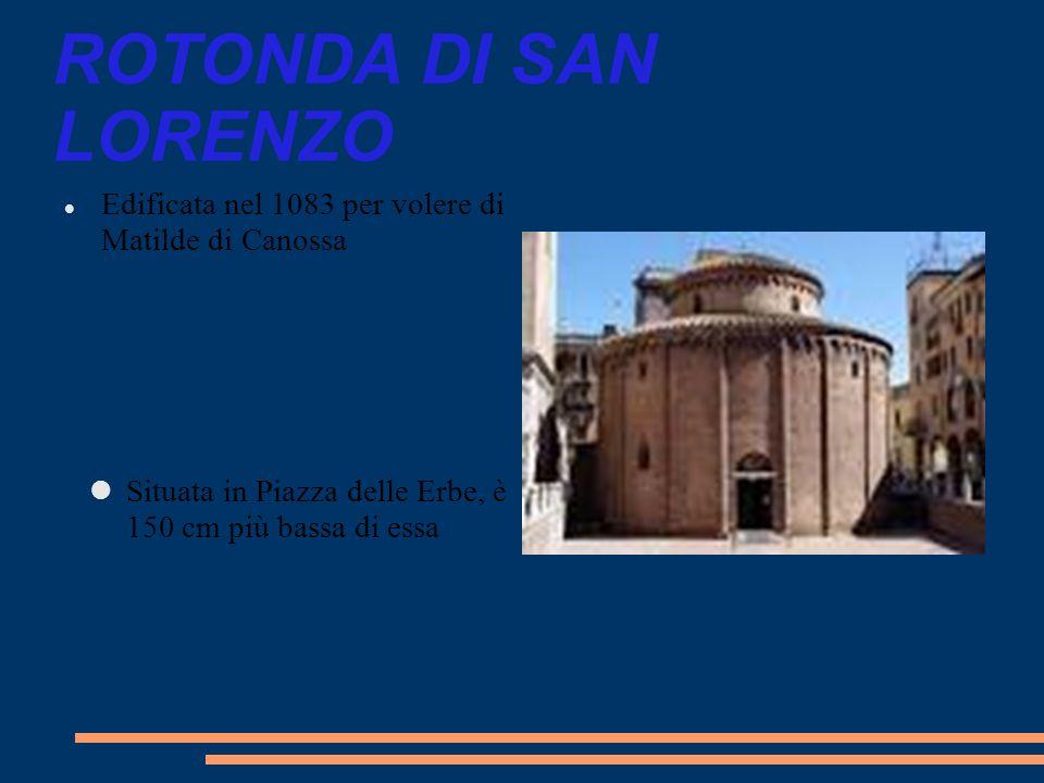 ROTONDA DI SAN LORENZO Edificata nel 1083 per volere di Matilde di Canossa. Situata in Piazza delle Erbe, è 150 cm più bassa di essa.