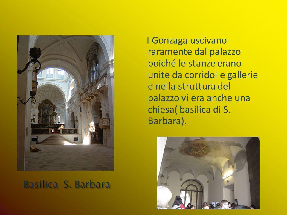 I Gonzaga uscivano raramente dal palazzo poiché le stanze erano unite da corridoi e gallerie e nella struttura del palazzo vi era anche una chiesa( basilica di S. Barbara).