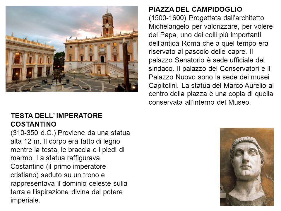 PIAZZA DEL CAMPIDOGLIO (1500-1600) Progettata dall'architetto Michelangelo per valorizzare, per volere del Papa, uno dei colli più importanti dell'antica Roma che a quel tempo era riservato al pascolo delle capre. Il palazzo Senatorio è sede ufficiale del sindaco. Il palazzo dei Conservatori e il Palazzo Nuovo sono la sede dei musei Capitolini. La statua del Marco Aurelio al centro della piazza è una copia di quella conservata all'interno del Museo.