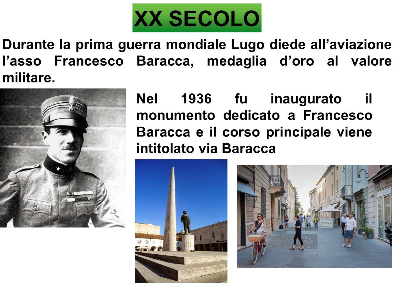 XX SECOLO Durante la prima guerra mondiale Lugo diede all'aviazione l'asso Francesco Baracca, medaglia d'oro al valore militare.