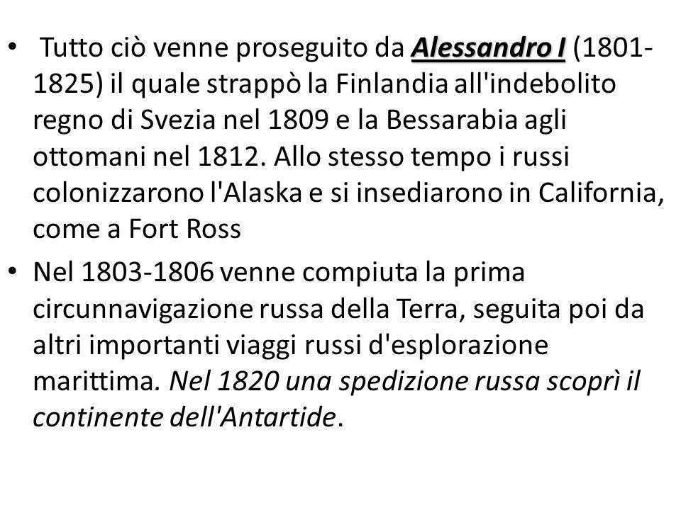 Tutto ciò venne proseguito da Alessandro I (1801-1825) il quale strappò la Finlandia all indebolito regno di Svezia nel 1809 e la Bessarabia agli ottomani nel 1812. Allo stesso tempo i russi colonizzarono l Alaska e si insediarono in California, come a Fort Ross
