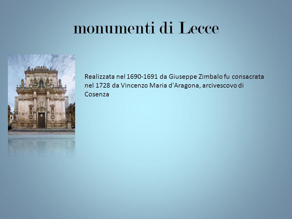 monumenti di Lecce Realizzata nel 1690-1691 da Giuseppe Zimbalo fu consacrata nel 1728 da Vincenzo Maria d Aragona, arcivescovo di Cosenza.