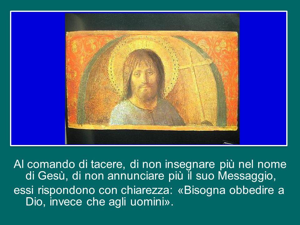 Al comando di tacere, di non insegnare più nel nome di Gesù, di non annunciare più il suo Messaggio, essi rispondono con chiarezza: «Bisogna obbedire a Dio, invece che agli uomini».