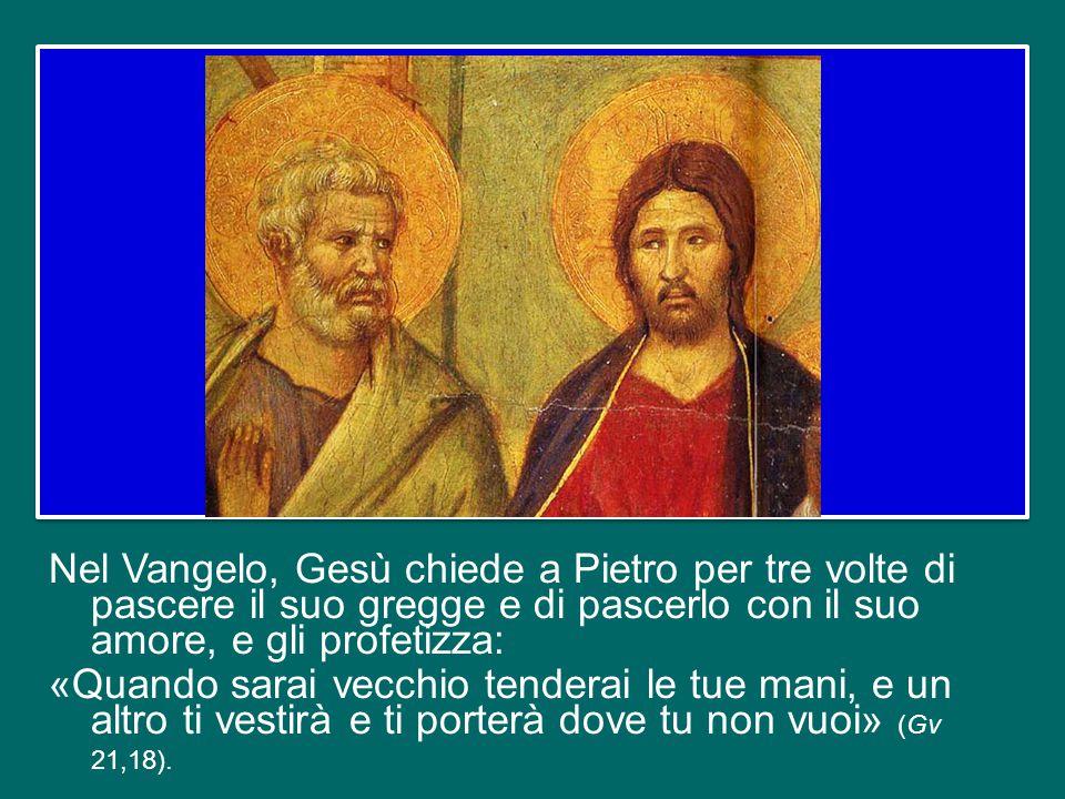 Nel Vangelo, Gesù chiede a Pietro per tre volte di pascere il suo gregge e di pascerlo con il suo amore, e gli profetizza: «Quando sarai vecchio tenderai le tue mani, e un altro ti vestirà e ti porterà dove tu non vuoi» (Gv 21,18).