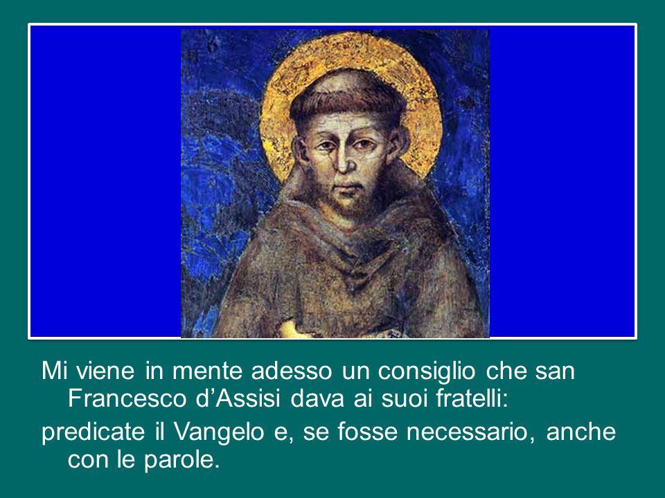 Mi viene in mente adesso un consiglio che san Francesco d'Assisi dava ai suoi fratelli: predicate il Vangelo e, se fosse necessario, anche con le parole.