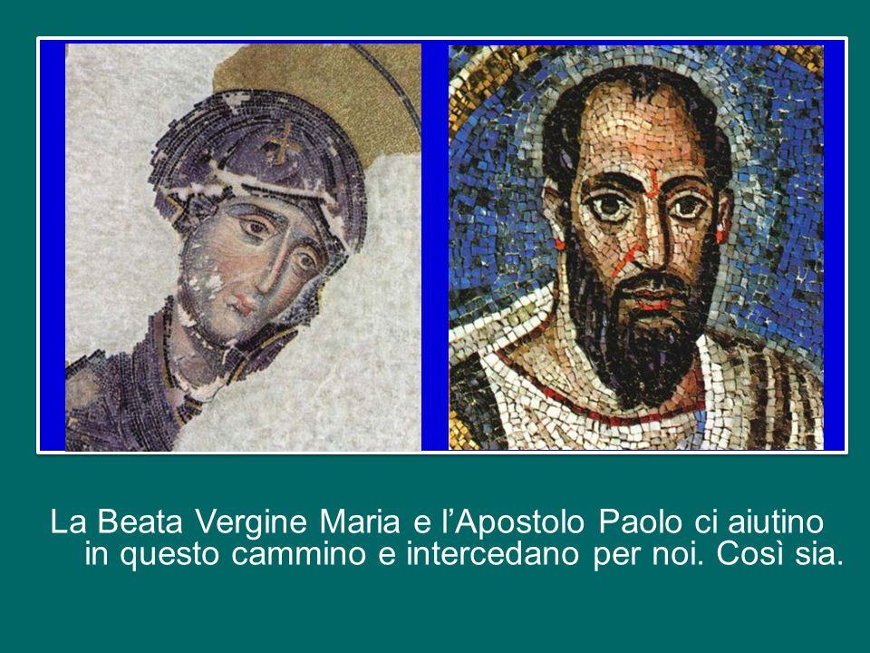 La Beata Vergine Maria e l'Apostolo Paolo ci aiutino in questo cammino e intercedano per noi.