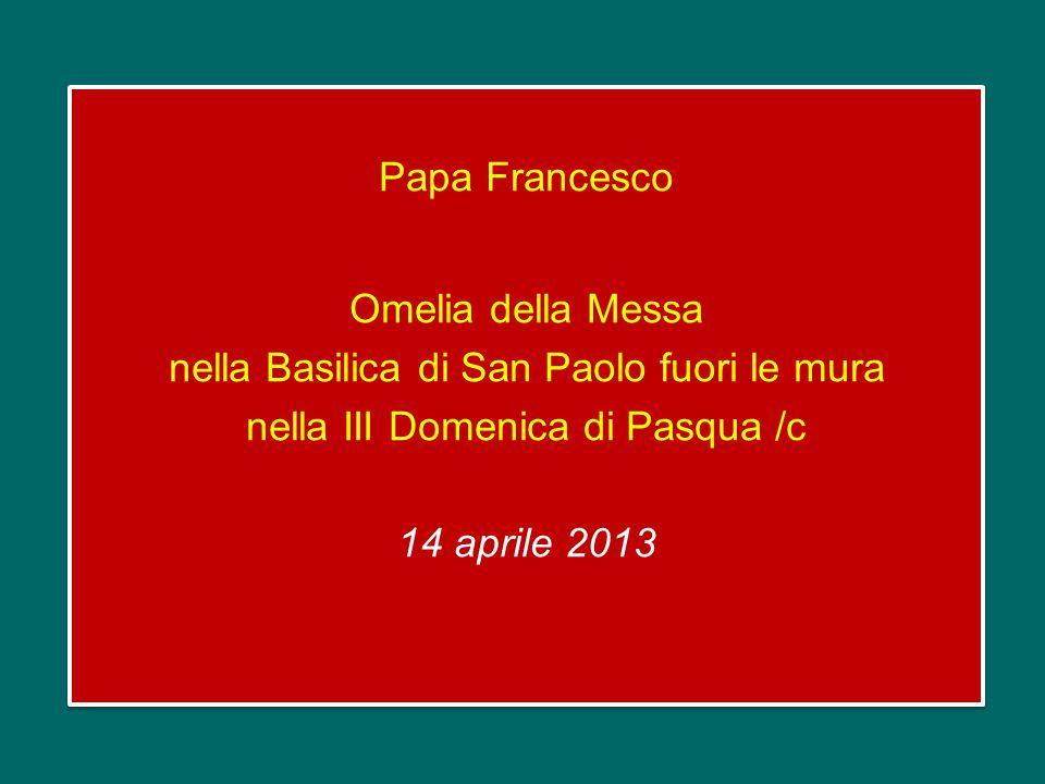 Papa Francesco Omelia della Messa nella Basilica di San Paolo fuori le mura nella III Domenica di Pasqua /c 14 aprile 2013