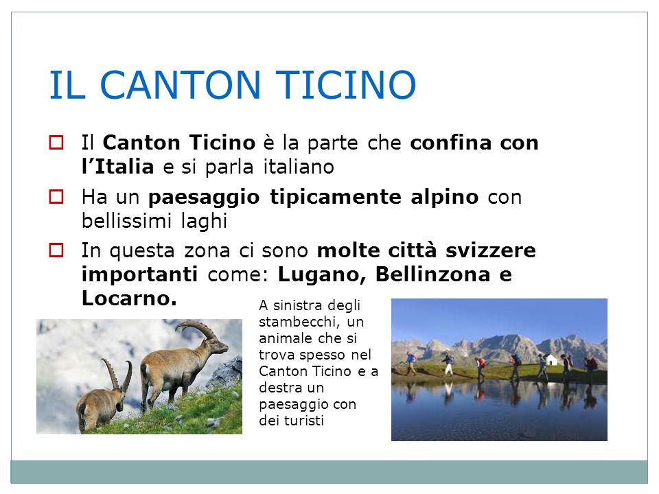 IL CANTON TICINO Il Canton Ticino è la parte che confina con l'Italia e si parla italiano. Ha un paesaggio tipicamente alpino con bellissimi laghi.