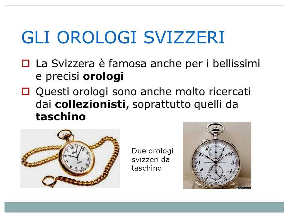 GLI OROLOGI SVIZZERI La Svizzera è famosa anche per i bellissimi e precisi orologi.