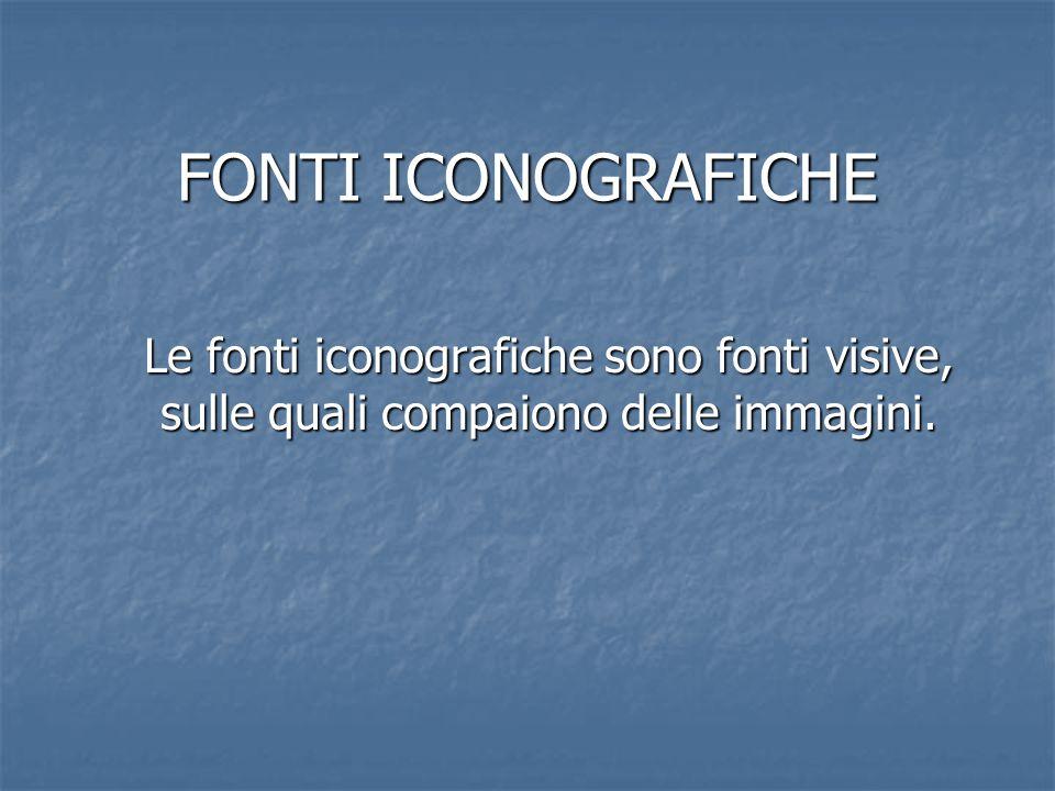 FONTI ICONOGRAFICHE Le fonti iconografiche sono fonti visive, sulle quali compaiono delle immagini.
