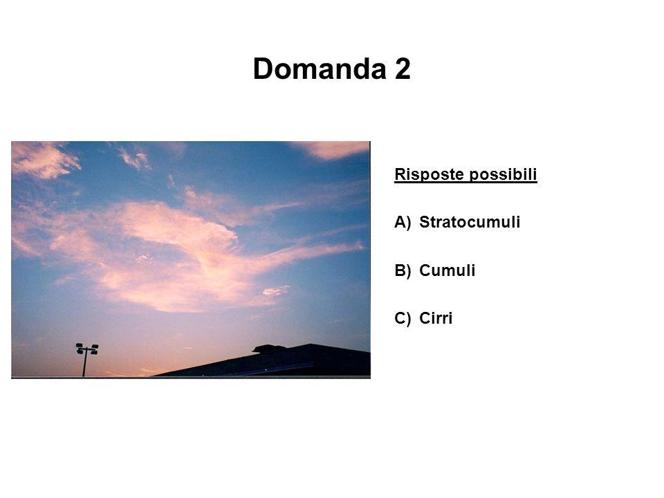 Domanda 2 Risposte possibili A) Stratocumuli B) Cumuli C) Cirri